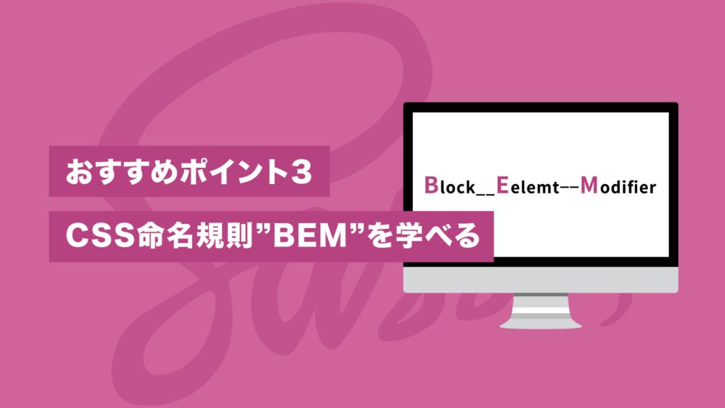 """おすすめポイント3 CSS命名規則""""BEM""""を学べる"""